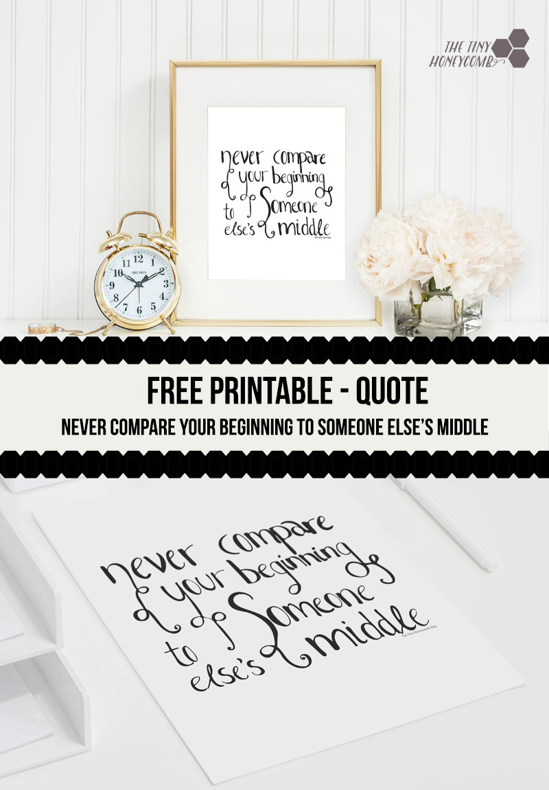 Never compare your beginning to someone elses middle quote. Free printable. The tiny honeycomb blog